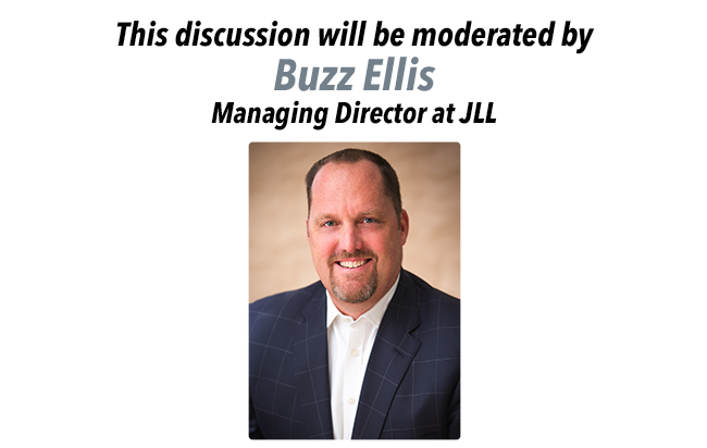 This discussion will be moderated by Buzz Ellis, Managing Director at JLL.