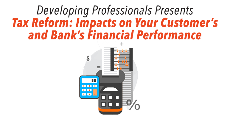 Developing Professionals Presents Tax Reform: Impacts on Your Customer's and Bank's Financial Performance