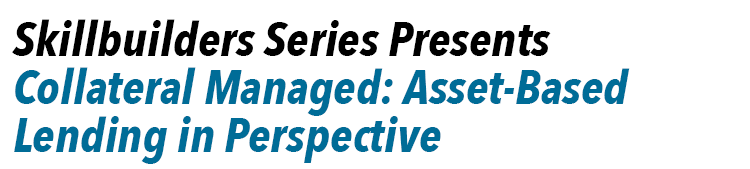 Skillbuilders Series Presents - Collateral Managed: Asset-Based Lending in Perspective